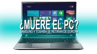 Ha llegado la muerte del PC... Samsung y toshiba dejan de venderlos