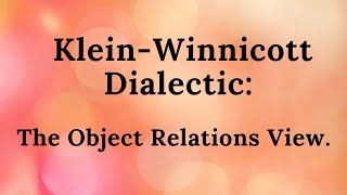 Klein-Winnicott Dialectic: The Object Relations View. Part 10 of the educational series