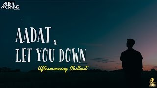 Aadat x Let You Down Mashup | Aftermorning Chillout