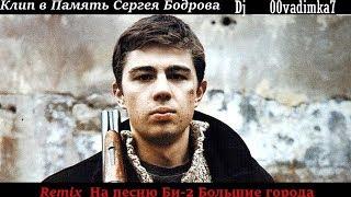 КЛИП В ПАМЯТЬ СЕРГЕЯ БАДРОВА(REMIX НА ПЕСНЮ БИ-2 БОЛЬШИЕ  ГОРОДА)