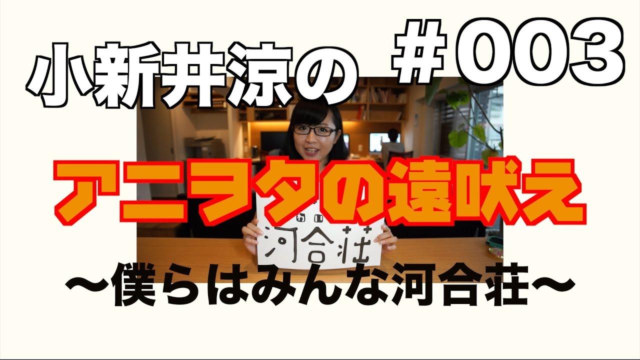 僕らはみんな河合荘 小新井涼のアニヲタの遠吠え 003 Youtube