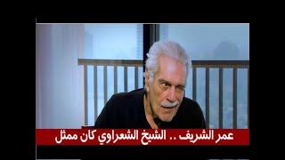 عمر الشريف.. الشيخ الشعراوي كان ممثل