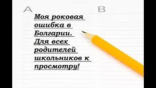 Моя роковая ошибка и разочарование в Болгарии. Рекомендую посмотреть все родителям школьников.