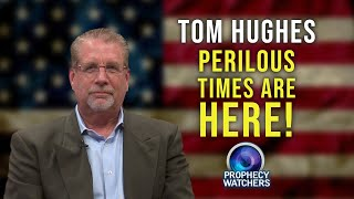 Tom Hughes: Perilous Times are Here!