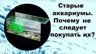 Старые аквариумы.Почему не следует покупать их?