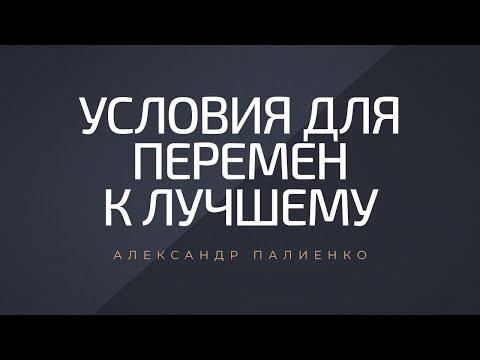 Условия для перемен к лучшему. Александр Палиенко.