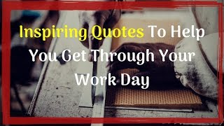 Inspiring Quotes To Help You Get Through Your Work Day