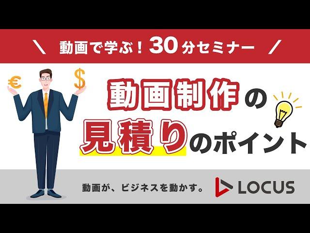 【LOCUS】動画で学ぶ!30分セミナー「動画制作の見積りのポイント」