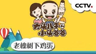 [英雄出少年]故事《大头儿子和小头爸爸之老槐树下鸡蛋》|CCTV少儿