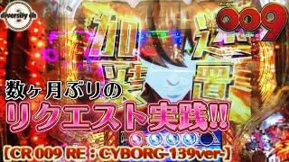 【CR 009 RE:CYBORG-139ver-】-リクエスト実践-久々に打ってきました009!の巻