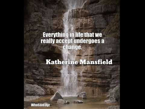 Katherine Mansfield: Everything in life that we really accept undergoes a change....