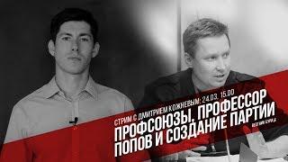 профсоюзы, профессор Попов и создание партии (стрим с Дмитрием Кожневым)