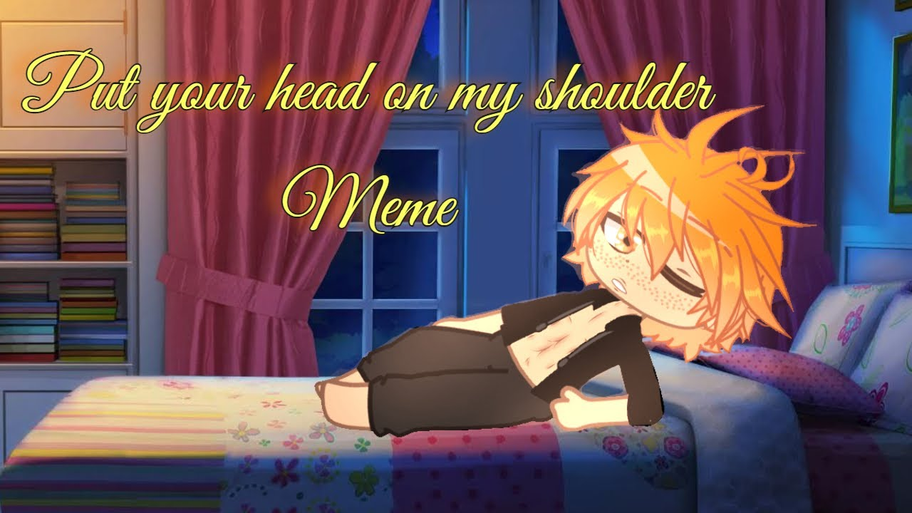 Put Your Head On My Shoulder Meme | Gacha Club