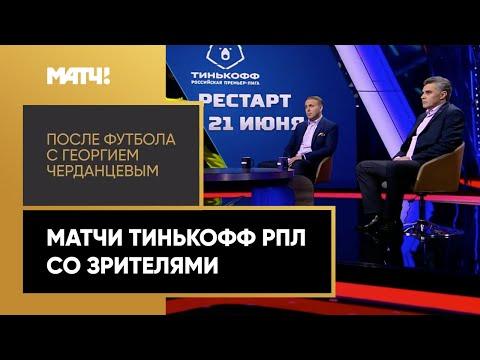 «После футбола с Георгием Черданцевым»: Матчи Тинькофф РПЛ со зрителями