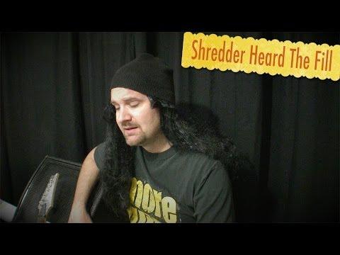 Shredder Heard The Fill
