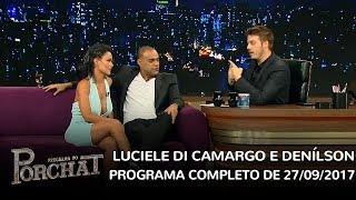 Baixar Programa do Porchat (completo) | Luciele Di Camargo e Denílson (27/09/2017)