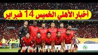 جديد أخبار الأهلى اليوم الخميس 14-2-2019 والخطيب يرد على تركى آل الشيخ بعد السخرية