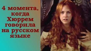4 момента, когда Хюррем говорила на русском языке