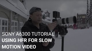 Sony a6300 Tutorial: Using HFR For Slow Motion Video