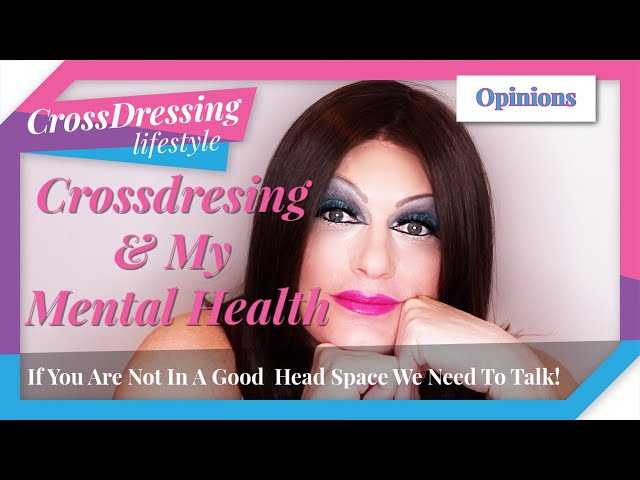 Crossdressing my mental health issues it is all about keeping it in the day & staying connected