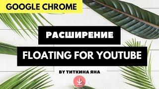 РАСШИРЕНИЯ ДЛЯ GOOGLE CHROME - FLOATING FOR YOUTUBE