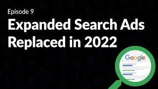Google Expanded Search Ads Going Away in 2022 - Episode 9