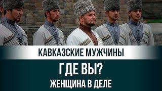 Настоящие кавказские мужчины, где вы? Женщина в деле