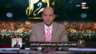 كل يوم - هاني أبو ريدة : مش فاهم اللغط الداير فى الإعلام إيه سببه .. المهم ان المباراة مذاعة مجانا