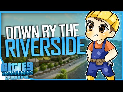 DOWN BY THE RIVERSIDE | Cities: Skylines [#16]