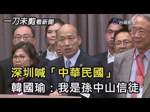 深圳喊「中華民國」  韓國瑜:我是孫中山信徒【一刀未剪看新聞】
