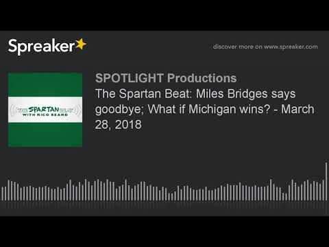 The Spartan Beat: Miles Bridges says goodbye; What if Michigan wins? - March 28, 2018