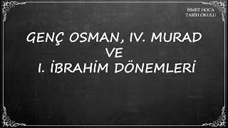GENÇ OSMAN, IV. MURAD  VE  I. İBRAHİM DÖNEMLERİ