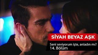 Seni seviyorum işte, anladın mı? - Siyah Beyaz Aşk 14. Bölüm