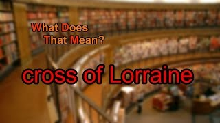 What does cross of Lorraine mean?