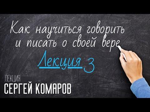 Как научиться говорить и писать о своей вере. Сергей Комаров. Лекция 3