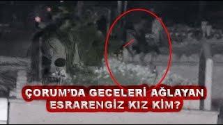 Çorum'da Geceleri Mezarlıkta Ağlayan Esrarengiz Kız Kim?İşte Kızın Görüntüleri
