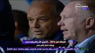 الحريف - تقرير .... الزمالك في 2016 .. الدوري طار وافريقيا سراب ويبقي انجاز كأس مصر