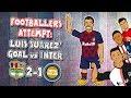 💥FOOTBALLERS ATTEMPT: Luis Suarez Goal Vs Inter💥 (Barcelona Vs Inter Milan 2-1 2019)