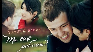 Явуз и Бахар / Yavuz & Bahar/ SOZ -  ТЫ  ЕЩЕ ЛЮБИШЬ