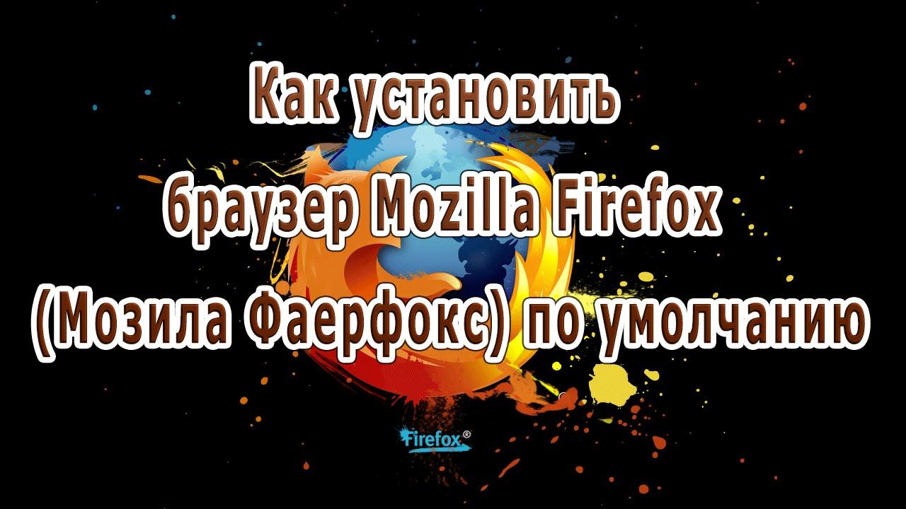 Как установить браузер Mozilla Firefox (Мозила Фаерфокс) по умолчанию