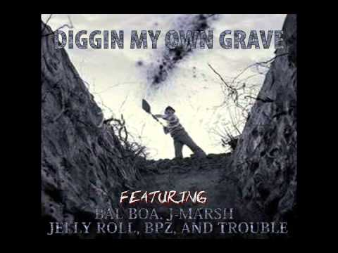 DIGGIN MY OWN GRAVE FT. BAL BOA, JELLY ROLL, BPZ,  TROUBLE, AND J-MARSH