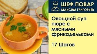 Овощной суп-пюре с мясными фрикадельками . Рецепт от шеф повара Максима Григорьева
