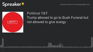 Trump allowed to go to Bush Funeral but not allowed to give eulogy