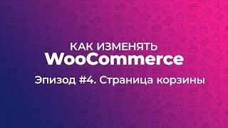 Как изменять WooCommerce. Эпизод #4. Страница корзины