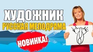 ФИЛЬМ ДО СЛЁЗ - ХУДОЖНИК 2017 2017 МЕЛОДРАМА 2017 русские мелодрамы новинки 2016 2017