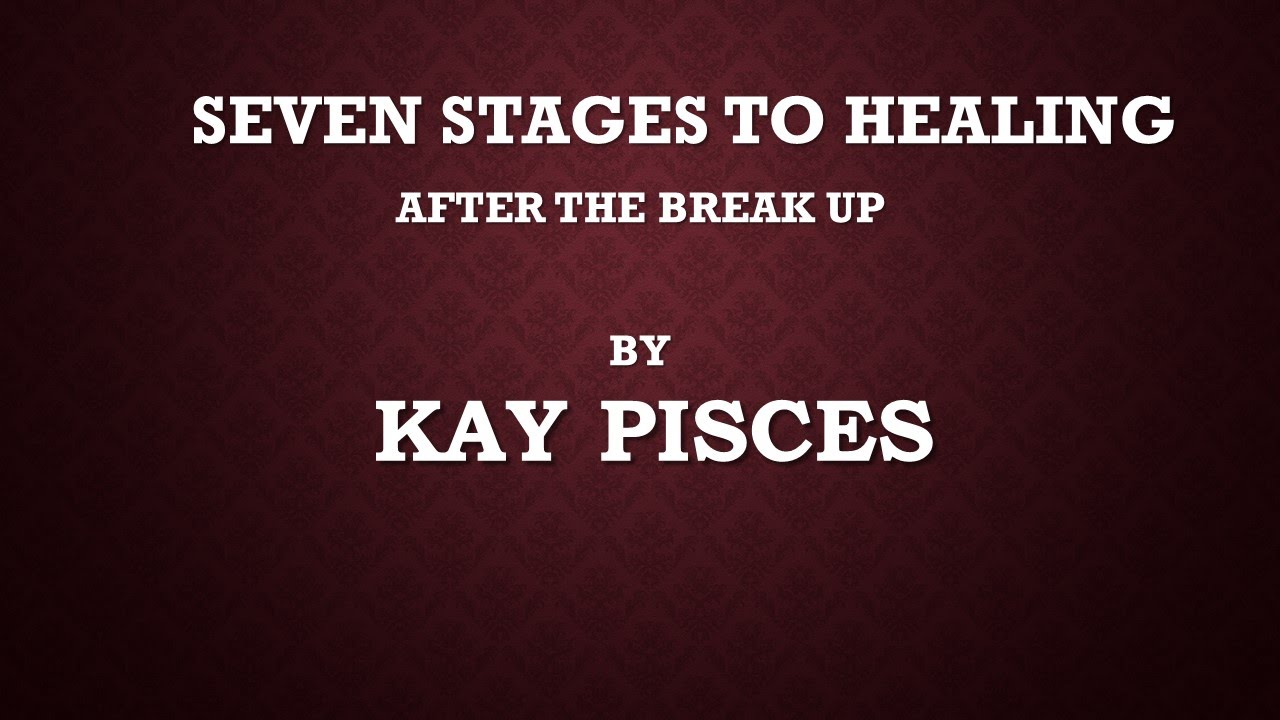 KAY PISCES SEVEN STAGES TO HEALING AFTER THE BREAKUP (For Your Amusement)