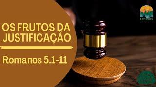 OS FRUTOS DA JUSTIFICAÇÃO   ROMANOS 5.1-11