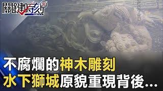 不會腐爛的神木雕刻 千年水下獅城「原貌重現」的背後... 關鍵時刻 20170619-4 朱學恒 劉燦榮 王瑞德