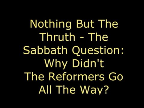 Nothing But The Truth The Sabbath Question   Why Didn't The Reformers Go All The Way?