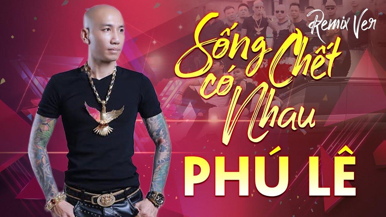 Phú Lê - Sống Chết Có Nhau Remix | DJ Lê Trình Remix